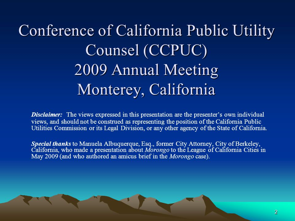 2 Conference of California Public Utility Counsel (CCPUC) 2009 Annual Meeting Monterey, California Disclaimer: The views expressed in this presentation are the presenter's own individual views, and should not be construed as representing the position of the California Public Utilities Commission or its Legal Division, or any other agency of the State of California.