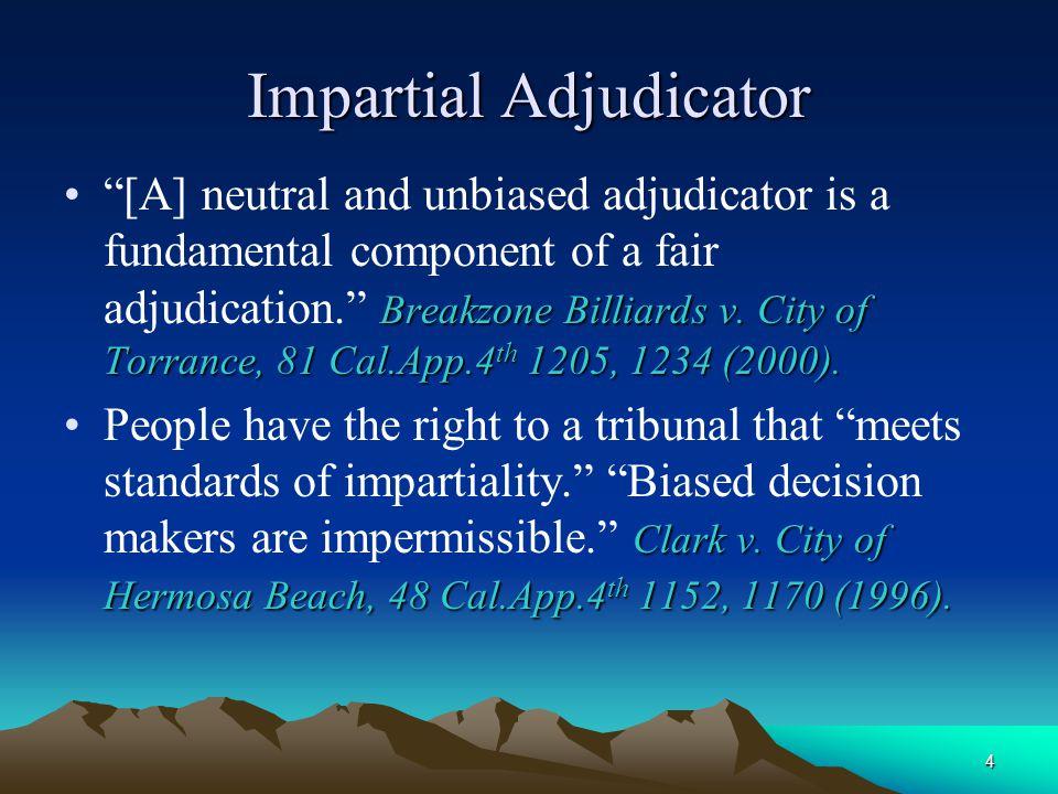 "4 Impartial Adjudicator Breakzone Billiards v. City of Torrance, 81 Cal.App.4 th 1205, 1234 (2000).""[A] neutral and unbiased adjudicator is a fundamen"