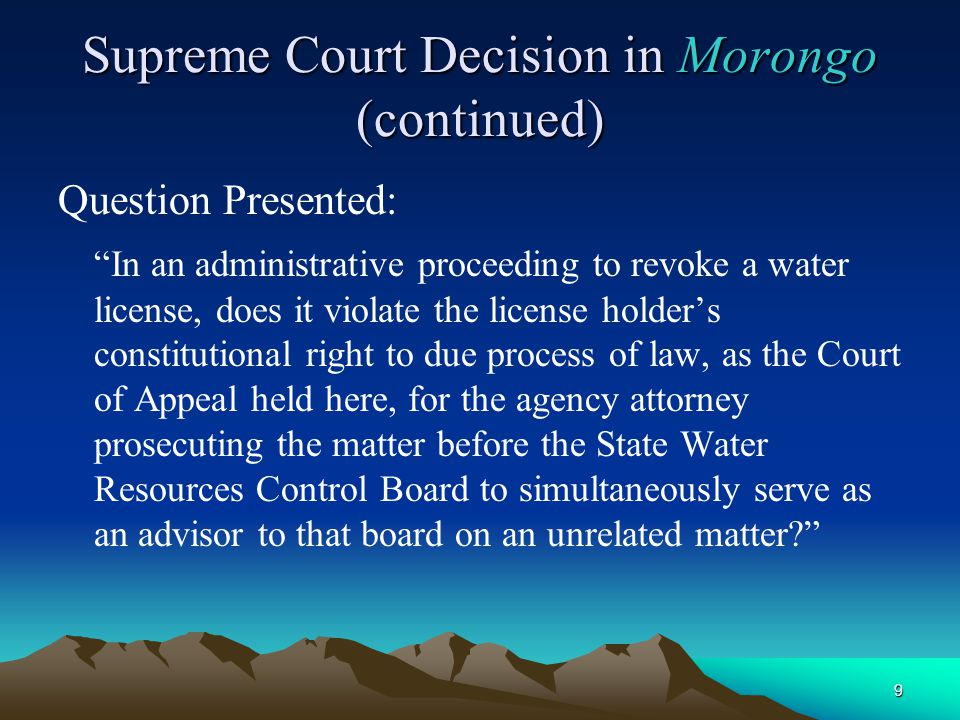 9 Supreme Court Decision in Morongo (continued) Question Presented: In an administrative proceeding to revoke a water license, does it violate the license holder's constitutional right to due process of law, as the Court of Appeal held here, for the agency attorney prosecuting the matter before the State Water Resources Control Board to simultaneously serve as an advisor to that board on an unrelated matter?