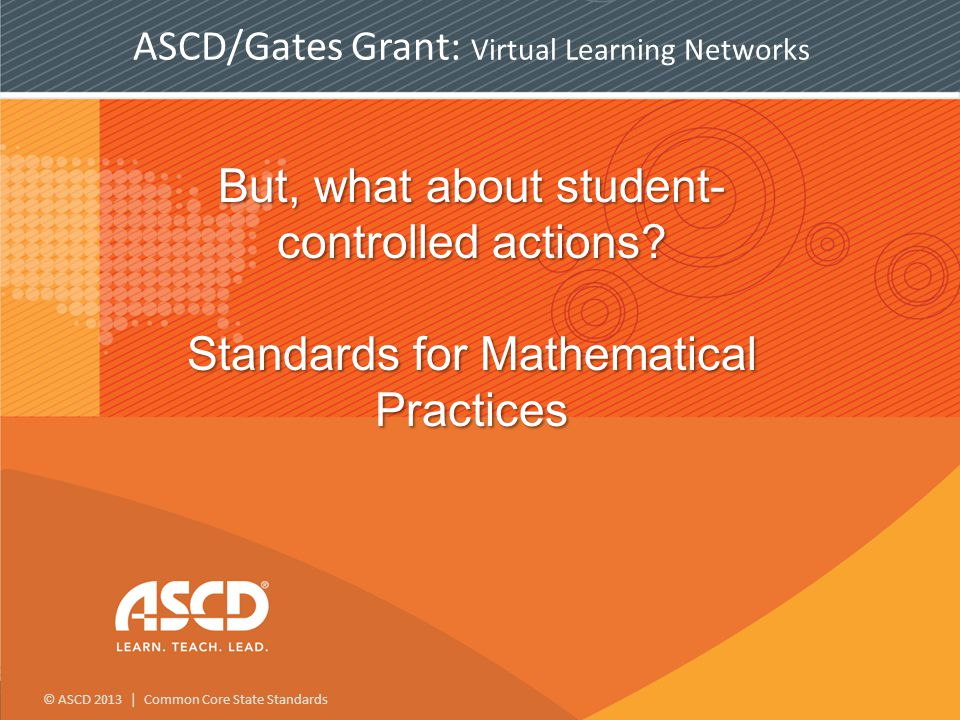 © ASCD 2013 | Common Core State Standards But, what about student- controlled actions.