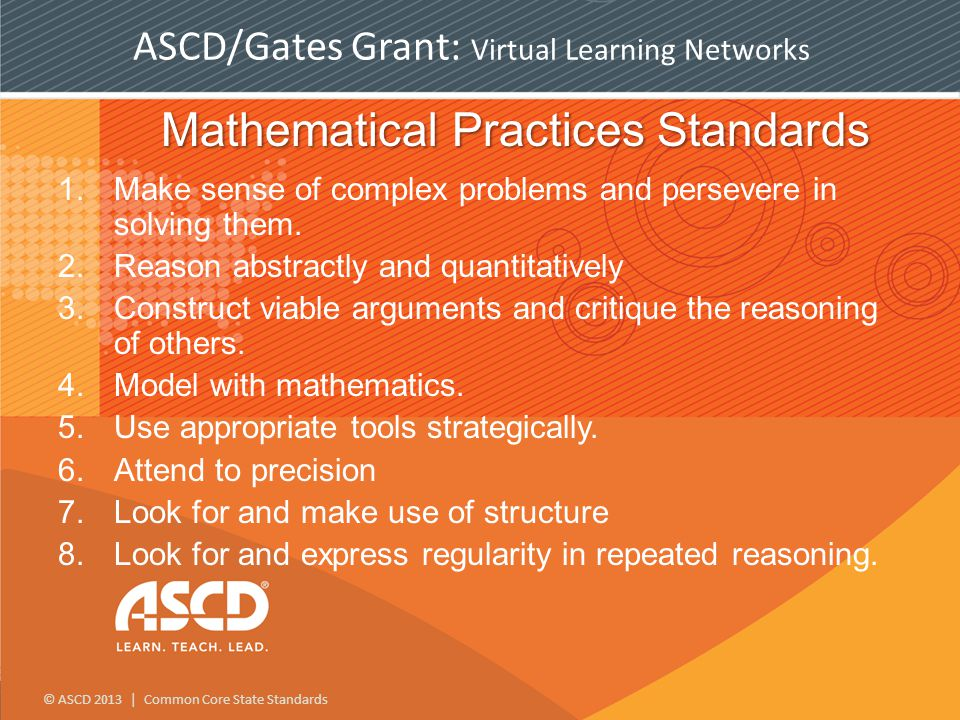 © ASCD 2013 | Common Core State Standards ASCD/Gates Grant: Virtual Learning Networks Mathematical Practices Standards 1.Make sense of complex problems and persevere in solving them.
