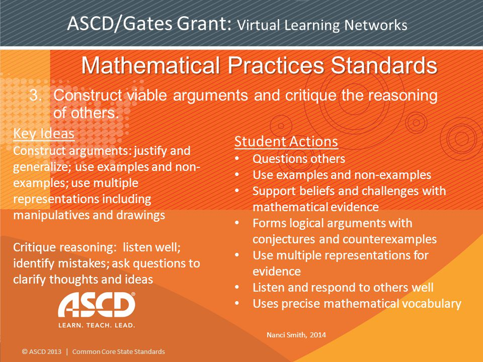 © ASCD 2013 | Common Core State Standards ASCD/Gates Grant: Virtual Learning Networks Mathematical Practices Standards 3.Construct viable arguments and critique the reasoning of others.