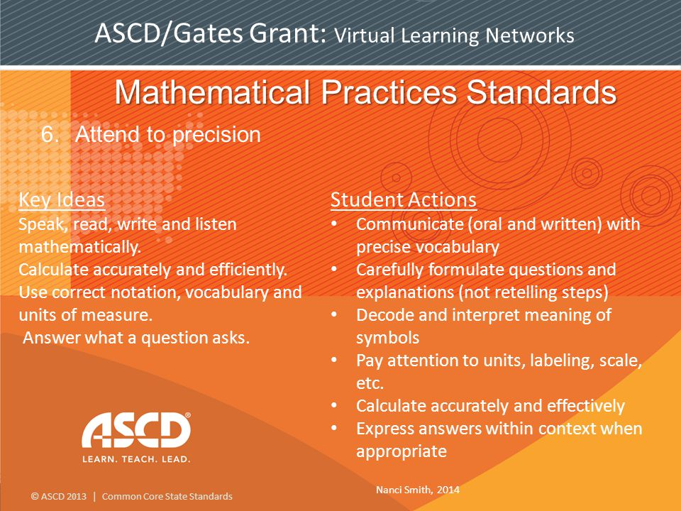 © ASCD 2013 | Common Core State Standards ASCD/Gates Grant: Virtual Learning Networks Mathematical Practices Standards 6.Attend to precision Key Ideas Speak, read, write and listen mathematically.