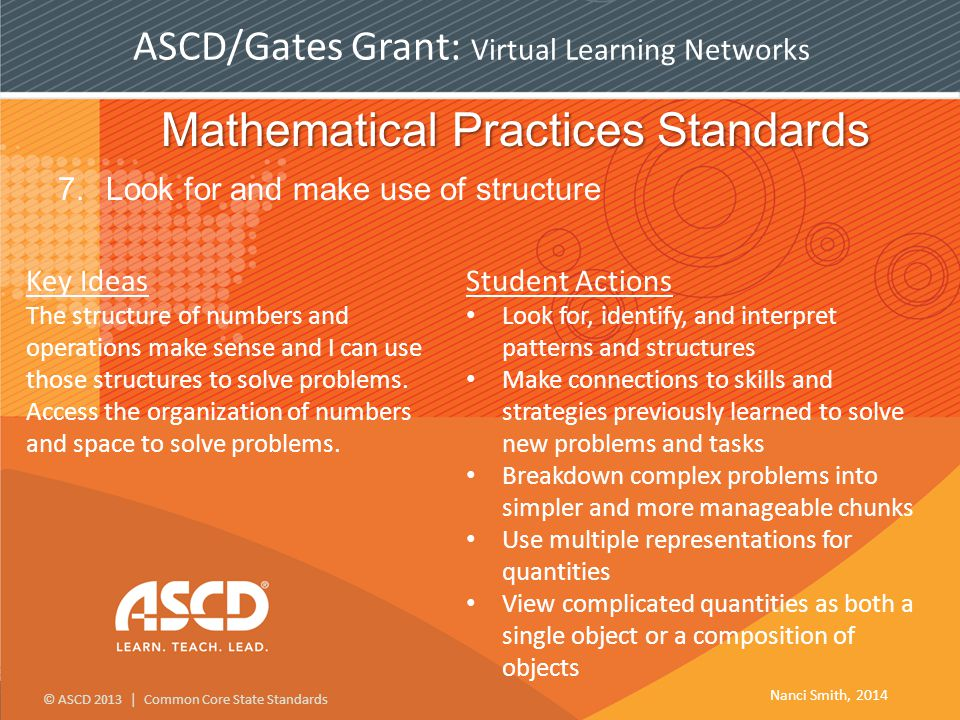 © ASCD 2013 | Common Core State Standards ASCD/Gates Grant: Virtual Learning Networks Mathematical Practices Standards 7.Look for and make use of structure Key Ideas The structure of numbers and operations make sense and I can use those structures to solve problems.