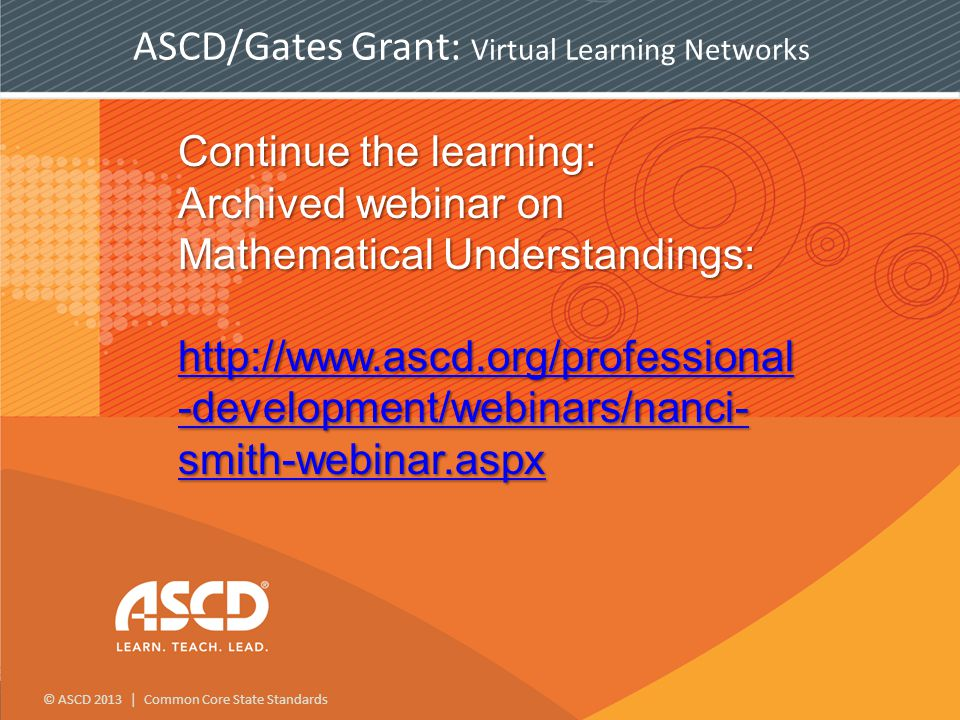 © ASCD 2013 | Common Core State Standards Continue the learning: Archived webinar on Mathematical Understandings: http://www.ascd.org/professional -development/webinars/nanci- smith-webinar.aspx http://www.ascd.org/professional -development/webinars/nanci- smith-webinar.aspx http://www.ascd.org/professional -development/webinars/nanci- smith-webinar.aspx ASCD/Gates Grant: Virtual Learning Networks