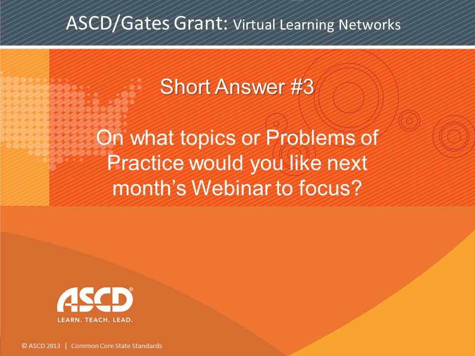 © ASCD 2013 | Common Core State Standards ASCD/Gates Grant: Virtual Learning Networks Short Answer #3 Short Answer #3 On what topics or Problems of Practice would you like next month's Webinar to focus
