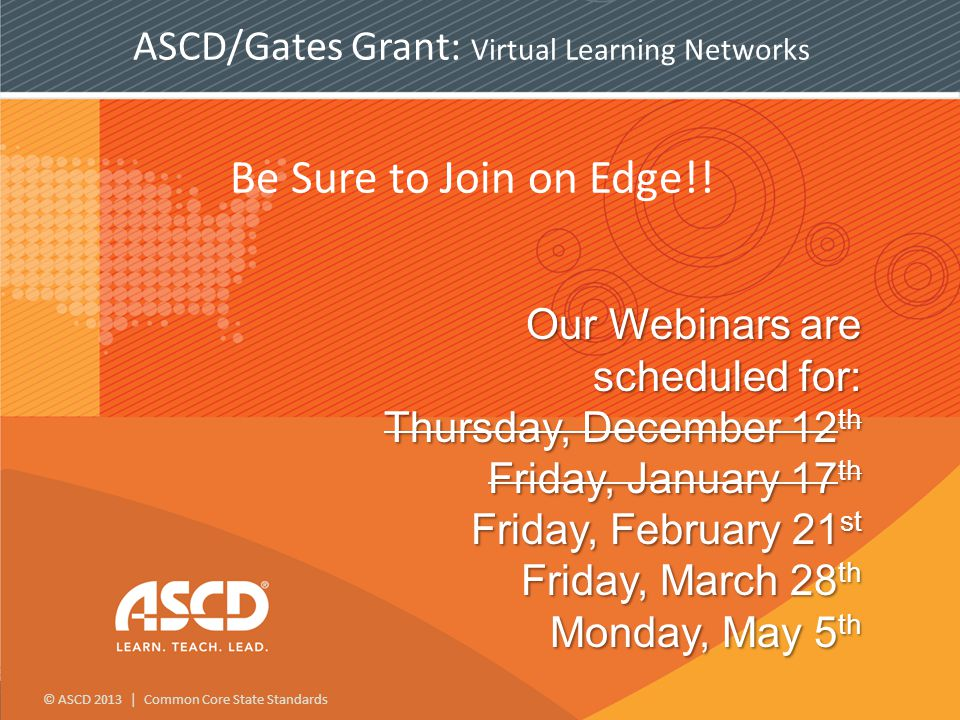 © ASCD 2013 | Common Core State Standards Our Webinars are scheduled for: Thursday, December 12 th Friday, January 17 th Friday, February 21 st Friday, March 28 th Monday, May 5 th Be Sure to Join on Edge!.