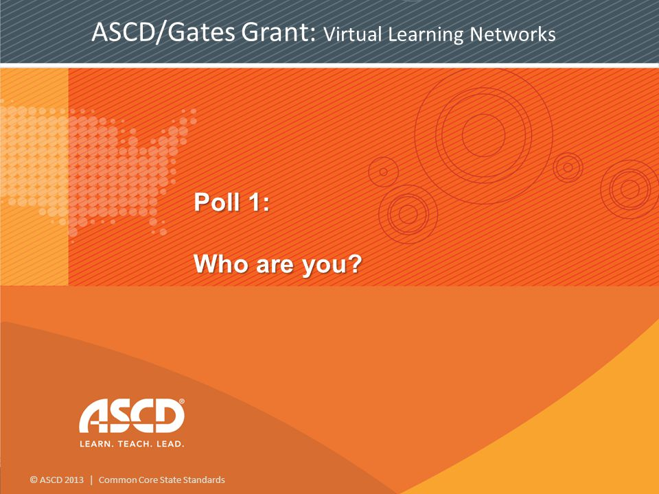 © ASCD 2013 | Common Core State Standards Poll 1: Who are you.