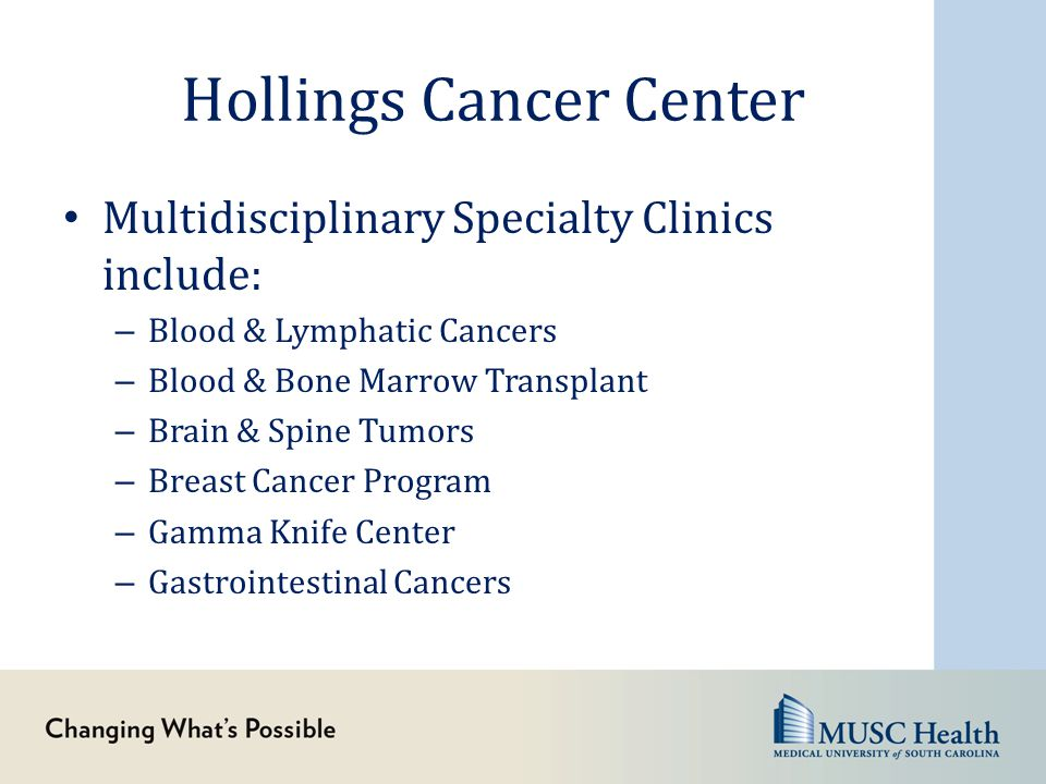 Hollings Cancer Center Multidisciplinary Specialty Clinics include: – Blood & Lymphatic Cancers – Blood & Bone Marrow Transplant – Brain & Spine Tumor