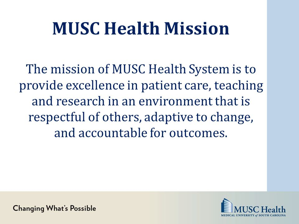 MUSC Health Mission The mission of MUSC Health System is to provide excellence in patient care, teaching and research in an environment that is respec