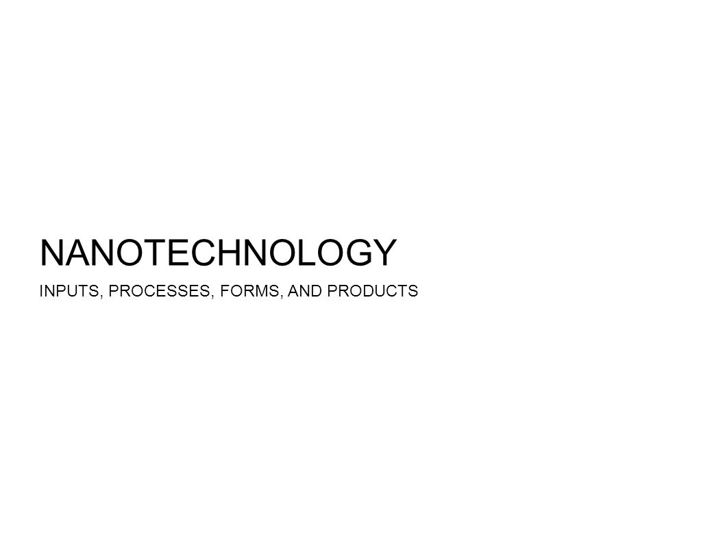 NANOTECHNOLOGY INPUTS, PROCESSES, FORMS, AND PRODUCTS