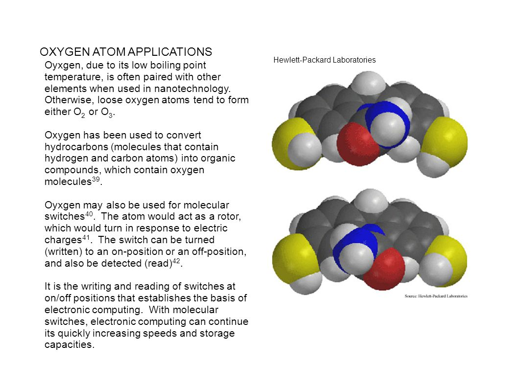 OXYGEN ATOM APPLICATIONS Oyxgen, due to its low boiling point temperature, is often paired with other elements when used in nanotechnology. Otherwise,