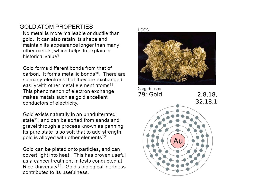 GOLD ATOM PROPERTIES No metal is more malleable or ductile than gold. It can also retain its shape and maintain its appearance longer than many other