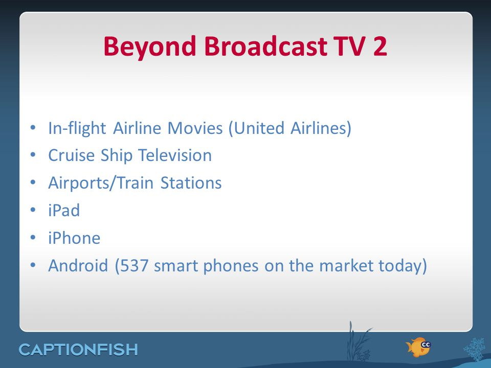 Beyond Broadcast TV 2 In-flight Airline Movies (United Airlines) Cruise Ship Television Airports/Train Stations iPad iPhone Android (537 smart phones on the market today)