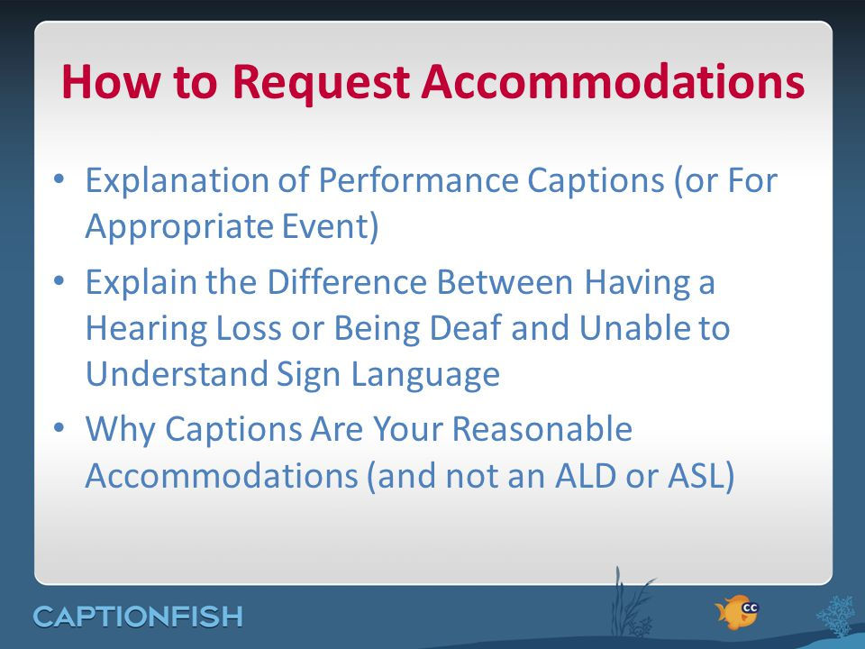 How to Request Accommodations Explanation of Performance Captions (or For Appropriate Event) Explain the Difference Between Having a Hearing Loss or Being Deaf and Unable to Understand Sign Language Why Captions Are Your Reasonable Accommodations (and not an ALD or ASL)