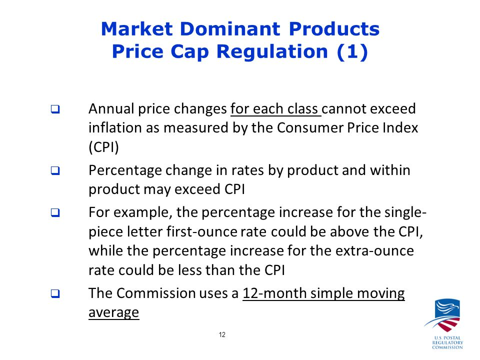12 Market Dominant Products Price Cap Regulation (1)  Annual price changes for each class cannot exceed inflation as measured by the Consumer Price Index (CPI)  Percentage change in rates by product and within product may exceed CPI  For example, the percentage increase for the single- piece letter first-ounce rate could be above the CPI, while the percentage increase for the extra-ounce rate could be less than the CPI  The Commission uses a 12-month simple moving average