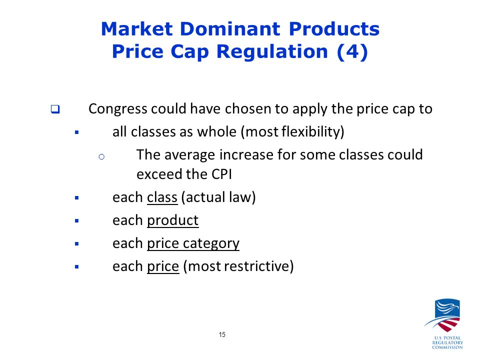 15 Market Dominant Products Price Cap Regulation (4)  Congress could have chosen to apply the price cap to  all classes as whole (most flexibility) o The average increase for some classes could exceed the CPI  each class (actual law)  each product  each price category  each price (most restrictive)