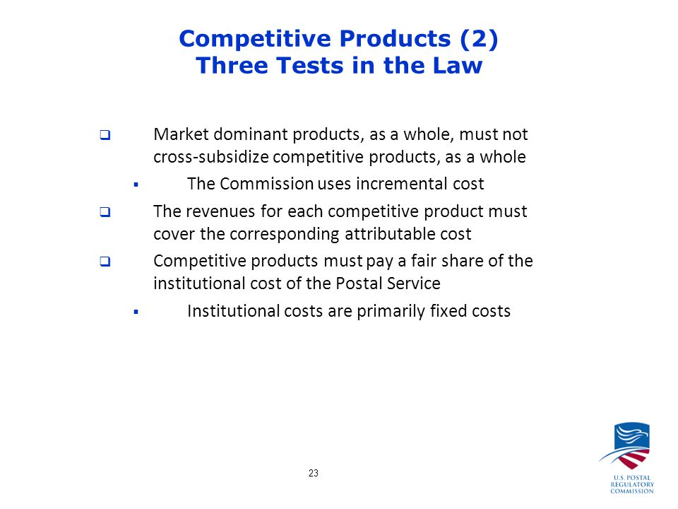 23 Competitive Products (2) Three Tests in the Law  Market dominant products, as a whole, must not cross-subsidize competitive products, as a whole  The Commission uses incremental cost  The revenues for each competitive product must cover the corresponding attributable cost  Competitive products must pay a fair share of the institutional cost of the Postal Service  Institutional costs are primarily fixed costs