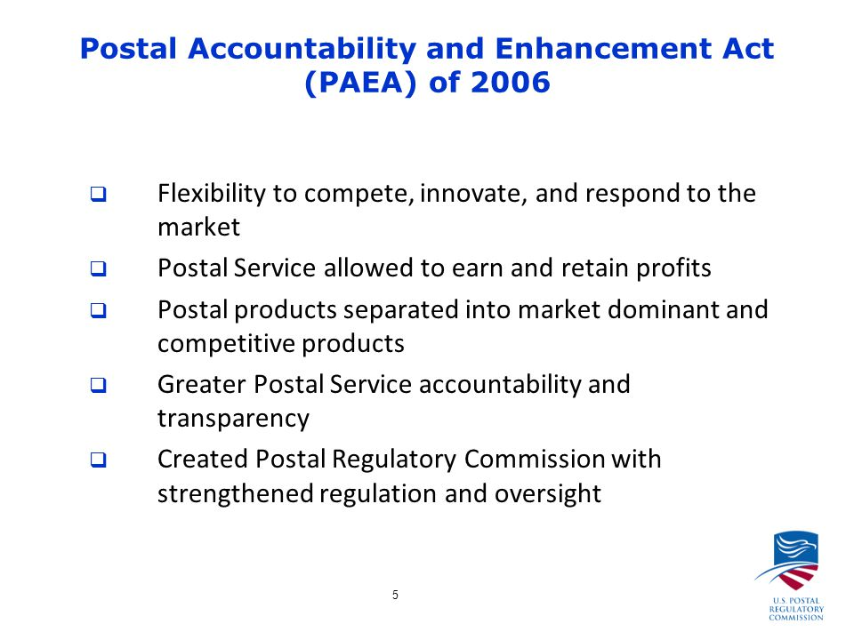 5 Postal Accountability and Enhancement Act (PAEA) of 2006  Flexibility to compete, innovate, and respond to the market  Postal Service allowed to earn and retain profits  Postal products separated into market dominant and competitive products  Greater Postal Service accountability and transparency  Created Postal Regulatory Commission with strengthened regulation and oversight