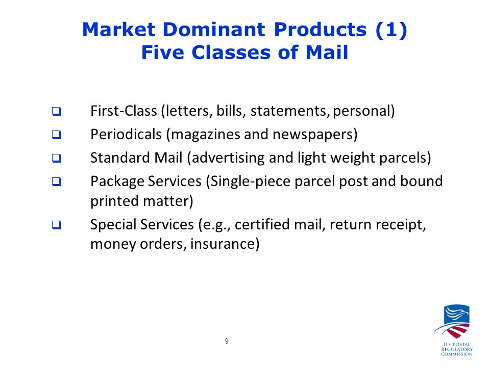 9 Market Dominant Products (1) Five Classes of Mail  First-Class (letters, bills, statements, personal)  Periodicals (magazines and newspapers)  Standard Mail (advertising and light weight parcels)  Package Services (Single-piece parcel post and bound printed matter)  Special Services (e.g., certified mail, return receipt, money orders, insurance)