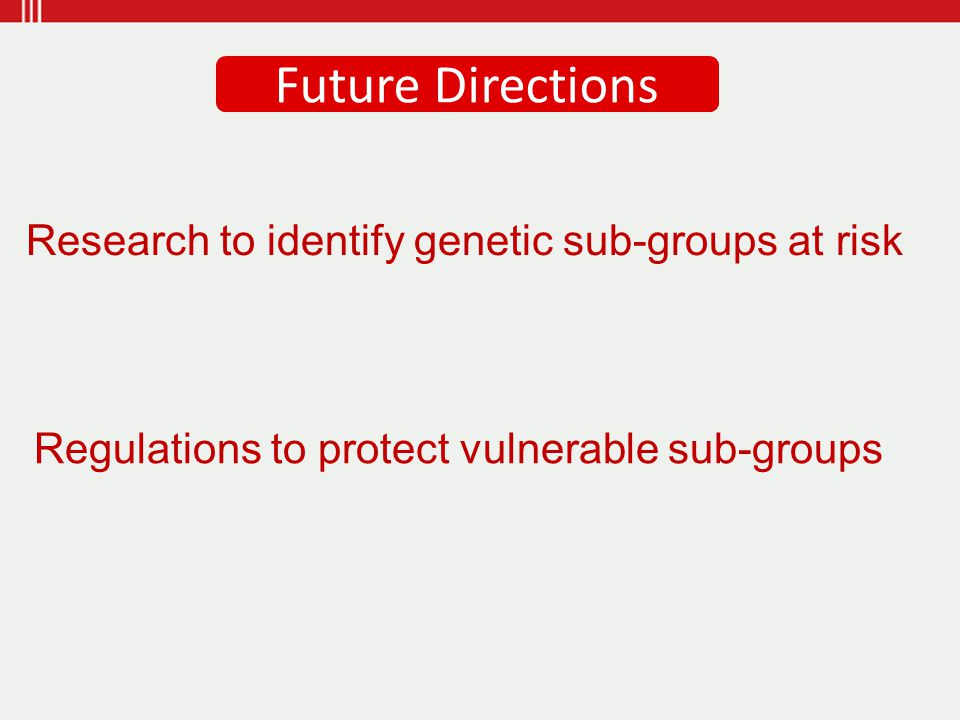 Research to identify genetic sub-groups at risk Regulations to protect vulnerable sub-groups Future Directions