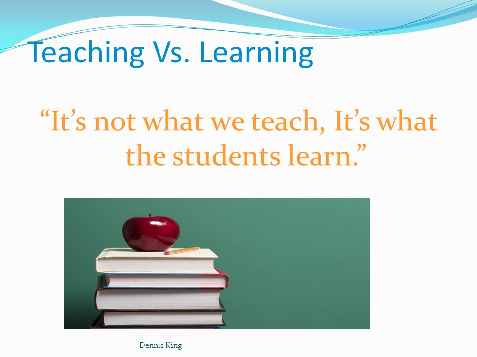 Dennis King Teaching Vs. Learning It's not what we teach, It's what the students learn.