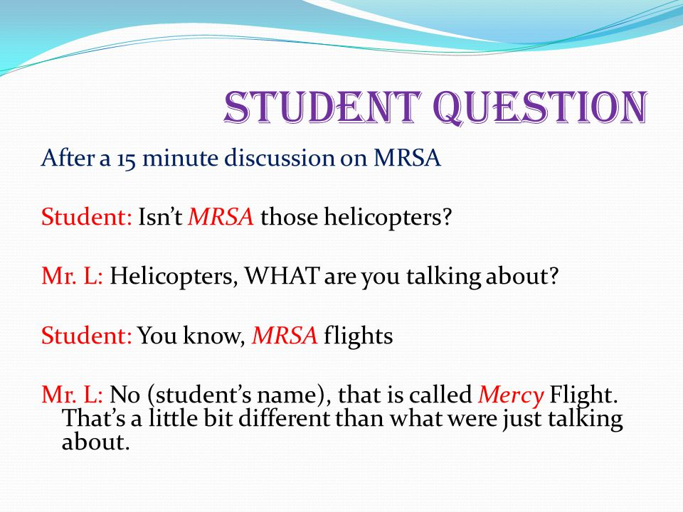 Student Question After a 15 minute discussion on MRSA Student: Isn't MRSA those helicopters.