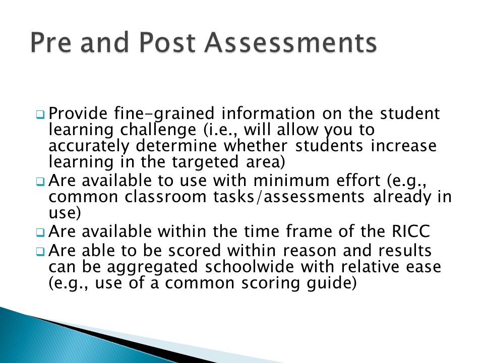  Provide fine-grained information on the student learning challenge (i.e., will allow you to accurately determine whether students increase learning in the targeted area)  Are available to use with minimum effort (e.g., common classroom tasks/assessments already in use)  Are available within the time frame of the RICC  Are able to be scored within reason and results can be aggregated schoolwide with relative ease (e.g., use of a common scoring guide)