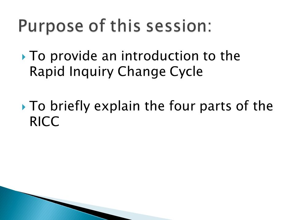  To provide an introduction to the Rapid Inquiry Change Cycle  To briefly explain the four parts of the RICC