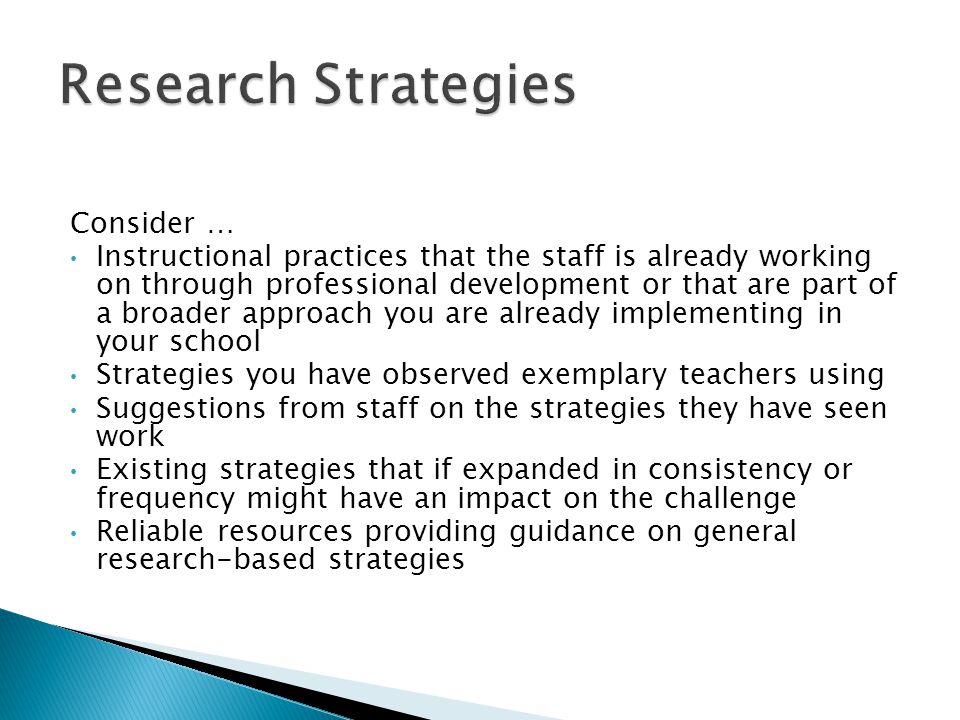 Consider … Instructional practices that the staff is already working on through professional development or that are part of a broader approach you are already implementing in your school Strategies you have observed exemplary teachers using Suggestions from staff on the strategies they have seen work Existing strategies that if expanded in consistency or frequency might have an impact on the challenge Reliable resources providing guidance on general research-based strategies