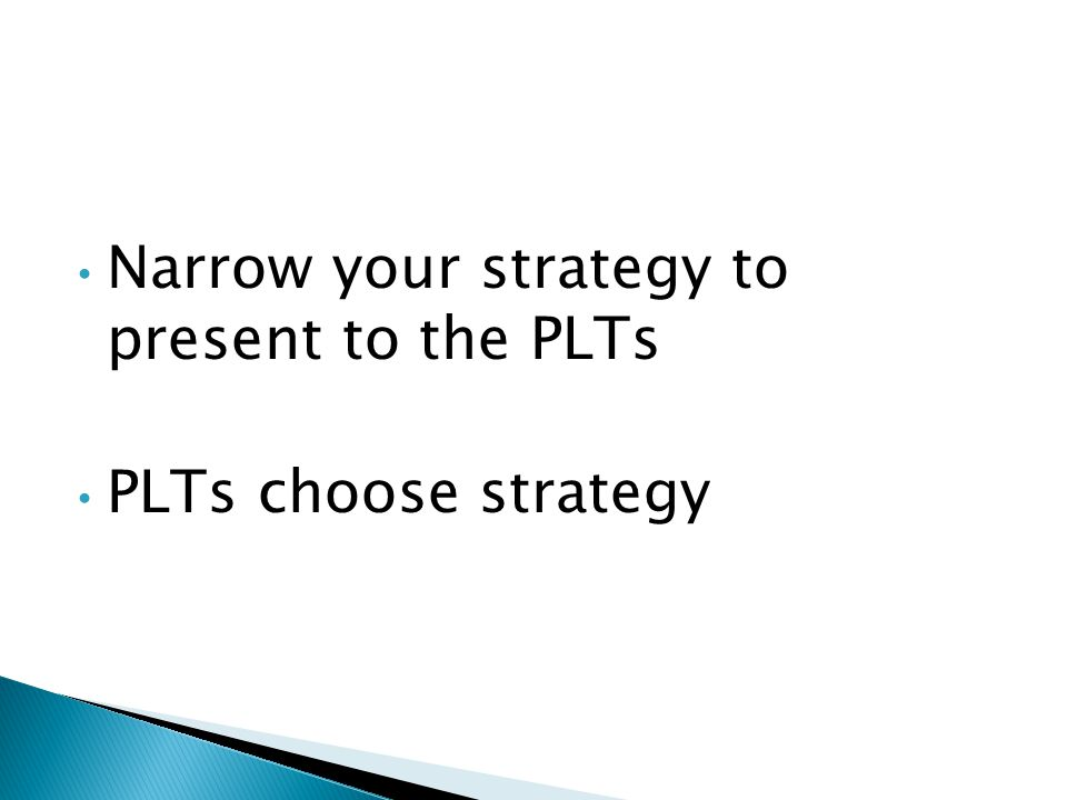 Narrow your strategy to present to the PLTs PLTs choose strategy