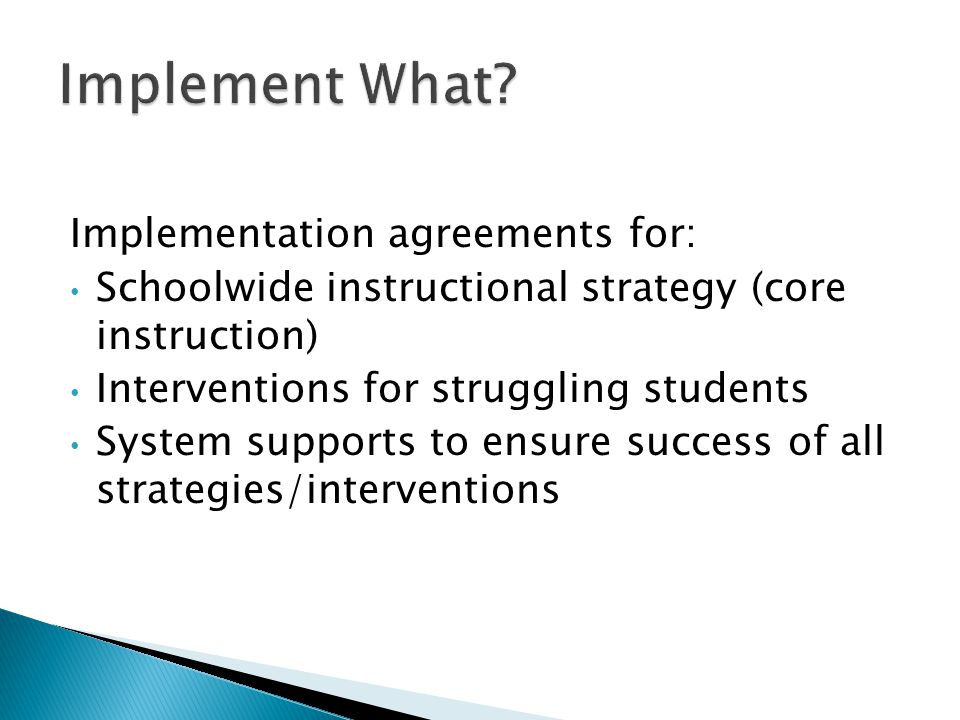 Implementation agreements for: Schoolwide instructional strategy (core instruction) Interventions for struggling students System supports to ensure su