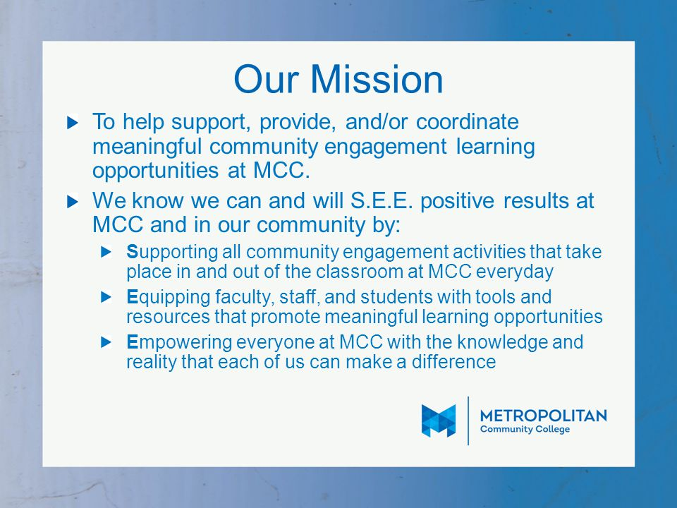 Our Mission To help support, provide, and/or coordinate meaningful community engagement learning opportunities at MCC.
