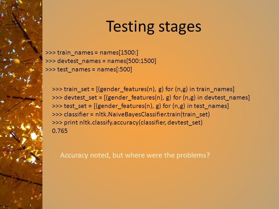 Testing stages >>> train_set = [(gender_features(n), g) for (n,g) in train_names] >>> devtest_set = [(gender_features(n), g) for (n,g) in devtest_names] >>> test_set = [(gender_features(n), g) for (n,g) in test_names] >>> classifier = nltk.NaiveBayesClassifier.train(train_set) >>> print nltk.classify.accuracy(classifier, devtest_set) 0.765 >>> train_names = names[1500:] >>> devtest_names = names[500:1500] >>> test_names = names[:500] Accuracy noted, but where were the problems