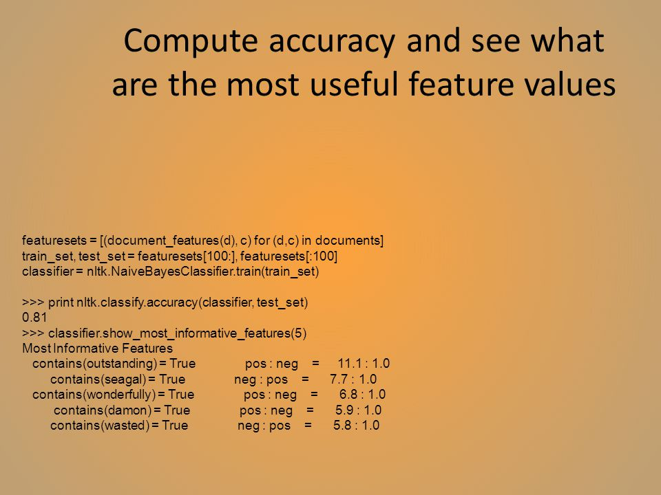 Compute accuracy and see what are the most useful feature values featuresets = [(document_features(d), c) for (d,c) in documents] train_set, test_set = featuresets[100:], featuresets[:100] classifier = nltk.NaiveBayesClassifier.train(train_set) >>> print nltk.classify.accuracy(classifier, test_set) 0.81 >>> classifier.show_most_informative_features(5) Most Informative Features contains(outstanding) = True pos : neg = 11.1 : 1.0 contains(seagal) = True neg : pos = 7.7 : 1.0 contains(wonderfully) = True pos : neg = 6.8 : 1.0 contains(damon) = True pos : neg = 5.9 : 1.0 contains(wasted) = True neg : pos = 5.8 : 1.0