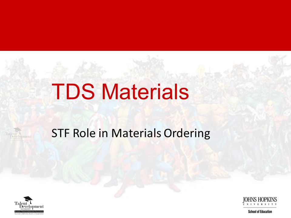 Materials Process JHU Rep (STF) completes material order TDS Processes Order Materials Shipped to School JHU Rep coordinates Materials Inventory and Dissemination JHU Rep (STF) works to reconcile any discrepancies IFs complete content section of order JHU Rep collects and shares inventory data