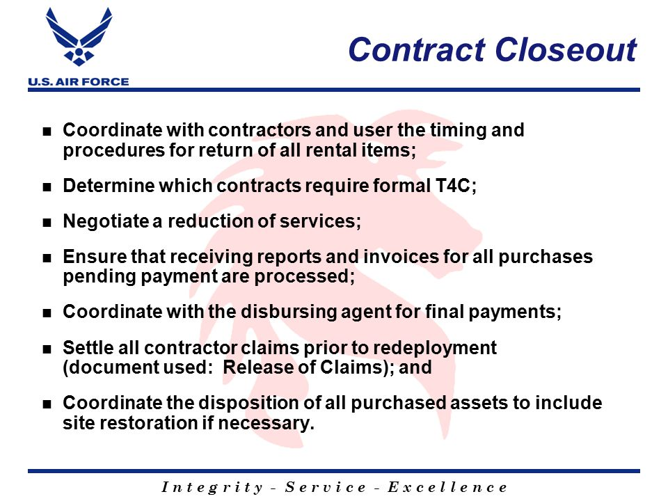 I n t e g r i t y - S e r v i c e - E x c e l l e n c e Contract Closeout Coordinate with contractors and user the timing and procedures for return of all rental items; Determine which contracts require formal T4C; Negotiate a reduction of services; Ensure that receiving reports and invoices for all purchases pending payment are processed; Coordinate with the disbursing agent for final payments; Settle all contractor claims prior to redeployment (document used: Release of Claims); and Coordinate the disposition of all purchased assets to include site restoration if necessary.