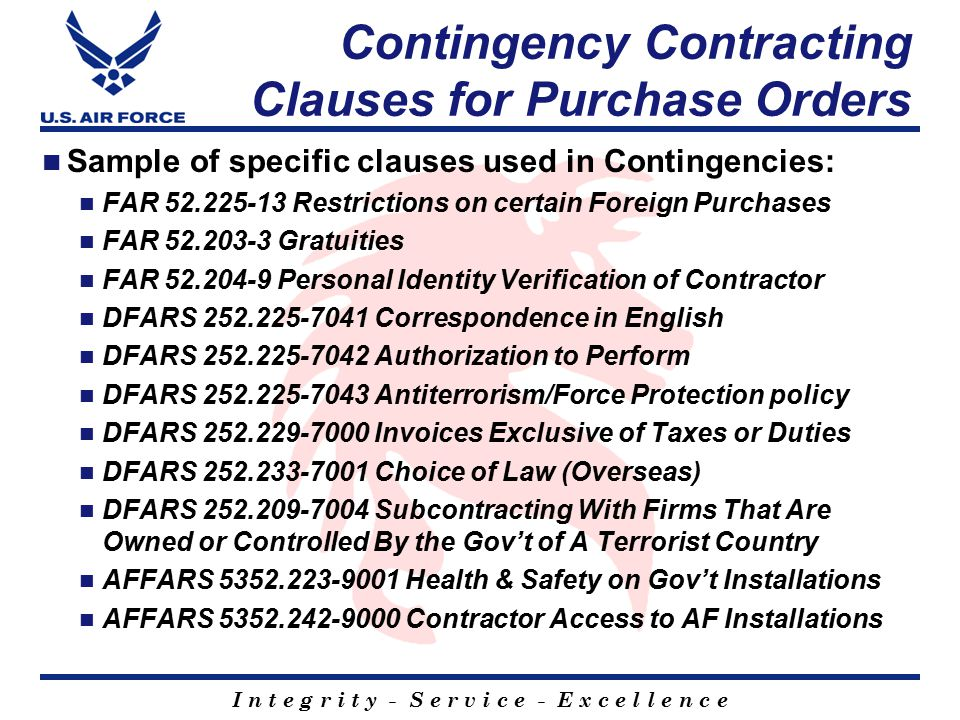 I n t e g r i t y - S e r v i c e - E x c e l l e n c e Contingency Contracting Clauses for Purchase Orders Sample of specific clauses used in Contingencies: FAR 52.225-13 Restrictions on certain Foreign Purchases FAR 52.203-3 Gratuities FAR 52.204-9 Personal Identity Verification of Contractor DFARS 252.225-7041 Correspondence in English DFARS 252.225-7042 Authorization to Perform DFARS 252.225-7043 Antiterrorism/Force Protection policy DFARS 252.229-7000 Invoices Exclusive of Taxes or Duties DFARS 252.233-7001 Choice of Law (Overseas) DFARS 252.209-7004 Subcontracting With Firms That Are Owned or Controlled By the Gov't of A Terrorist Country AFFARS 5352.223-9001 Health & Safety on Gov't Installations AFFARS 5352.242-9000 Contractor Access to AF Installations