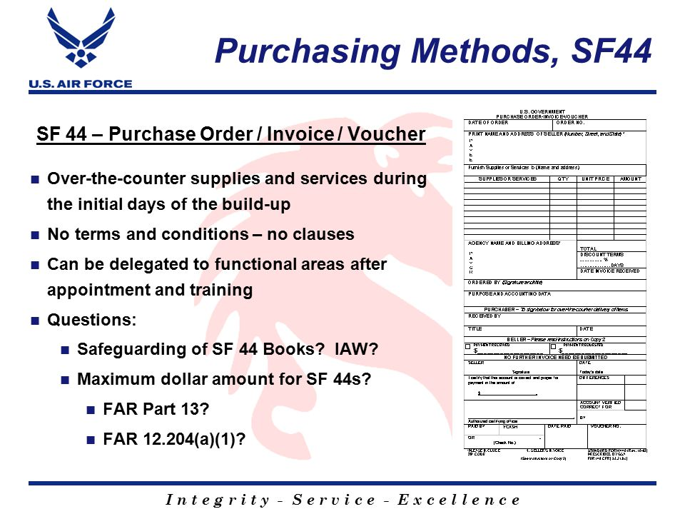 I n t e g r i t y - S e r v i c e - E x c e l l e n c e Purchasing Methods, SF44 SF 44 – Purchase Order / Invoice / Voucher Over-the-counter supplies and services during the initial days of the build-up No terms and conditions – no clauses Can be delegated to functional areas after appointment and training Questions: Safeguarding of SF 44 Books.