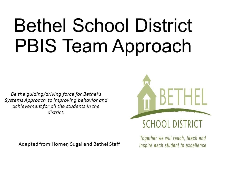 Bethel School District PBIS Team Approach Be the guiding/driving force for Bethel's Systems Approach to improving behavior and achievement for all the students in the district.