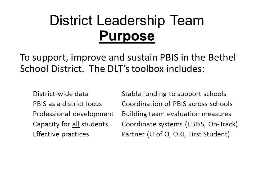 District Leadership Team Purpose To support, improve and sustain PBIS in the Bethel School District.