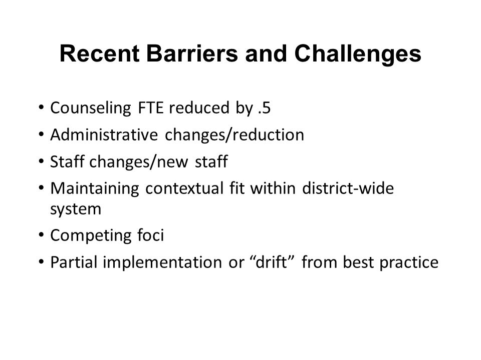 Recent Barriers and Challenges Counseling FTE reduced by.5 Administrative changes/reduction Staff changes/new staff Maintaining contextual fit within district-wide system Competing foci Partial implementation or drift from best practice