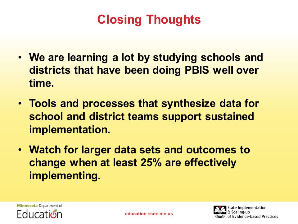 Closing Thoughts We are learning a lot by studying schools and districts that have been doing PBIS well over time.