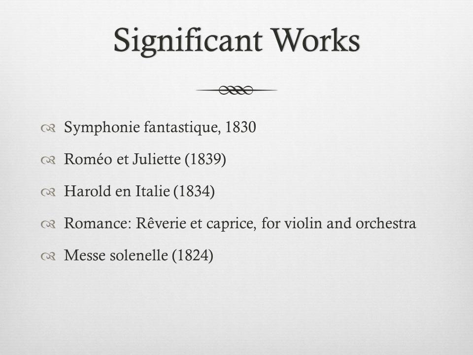 Significant WorksSignificant Works  Symphonie fantastique, 1830  Roméo et Juliette (1839)  Harold en Italie (1834)  Romance: Rêverie et caprice, for violin and orchestra  Messe solenelle (1824)