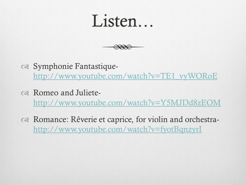 Listen…  Symphonie Fantastique- http://www.youtube.com/watch?v=TE1_vyWORoE http://www.youtube.com/watch?v=TE1_vyWORoE  Romeo and Juliete- http://www.youtube.com/watch?v=Y5MJDd8zEOM http://www.youtube.com/watch?v=Y5MJDd8zEOM  Romance: Rêverie et caprice, for violin and orchestra- http://www.youtube.com/watch?v=fyotBqnzyrI http://www.youtube.com/watch?v=fyotBqnzyrI