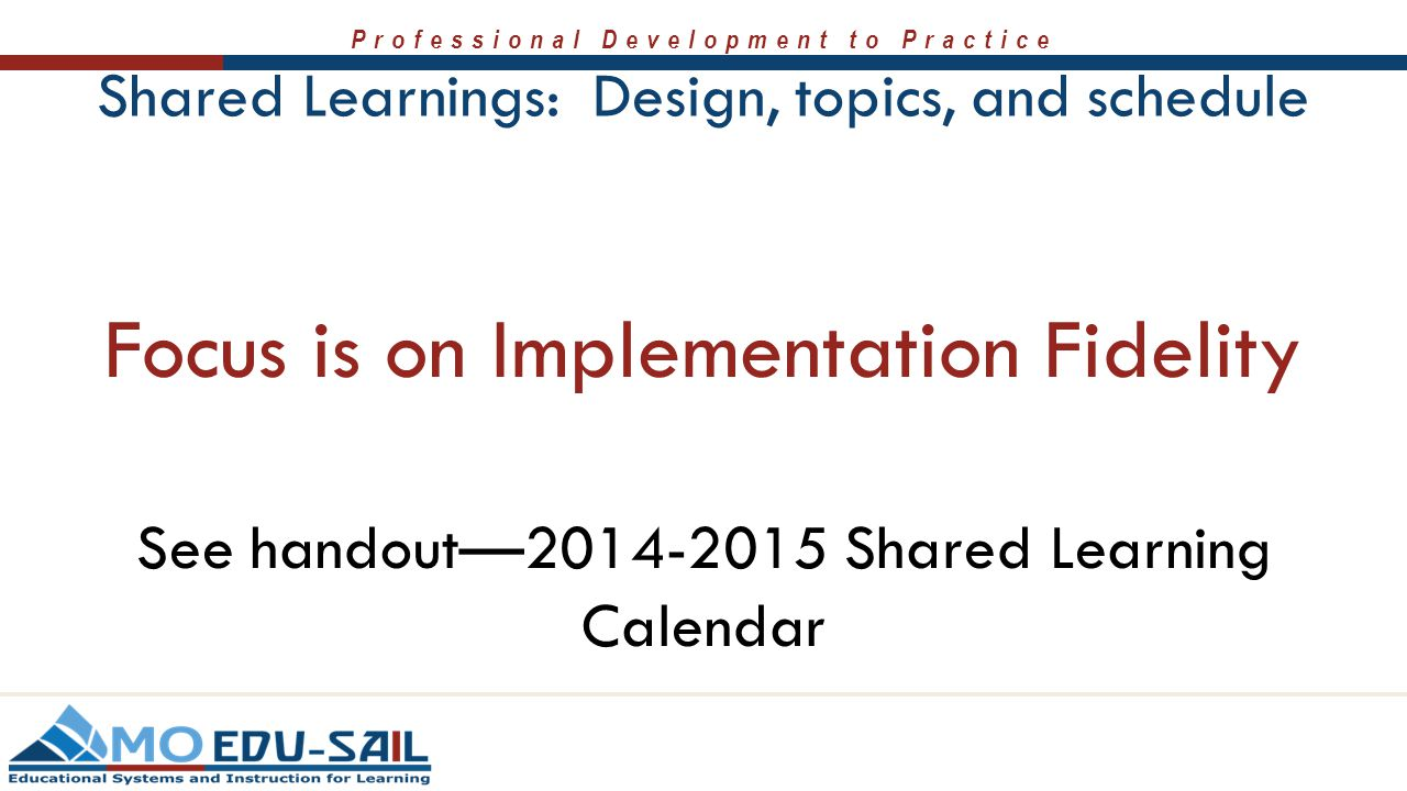 Professional Development to Practice Shared Learnings: Design, topics, and schedule Focus is on Implementation Fidelity See handout—2014-2015 Shared L