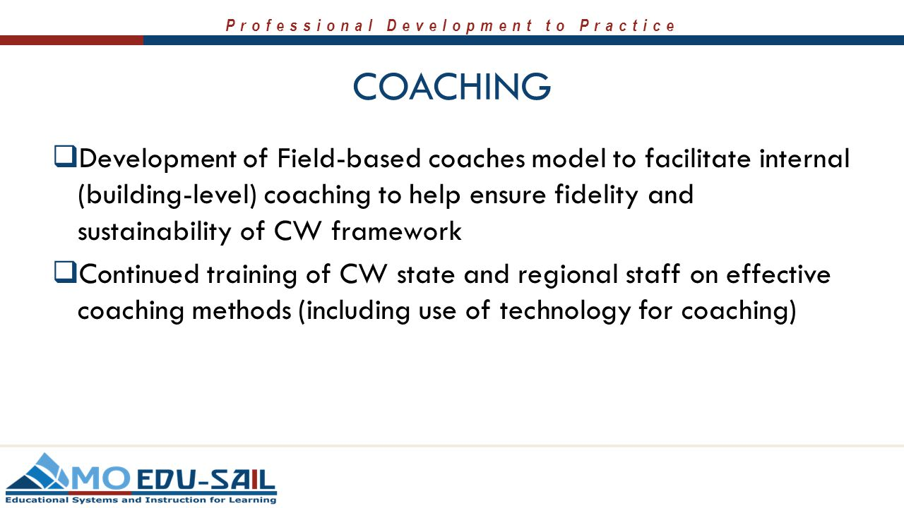 Professional Development to Practice COACHING  Development of Field-based coaches model to facilitate internal (building-level) coaching to help ensu