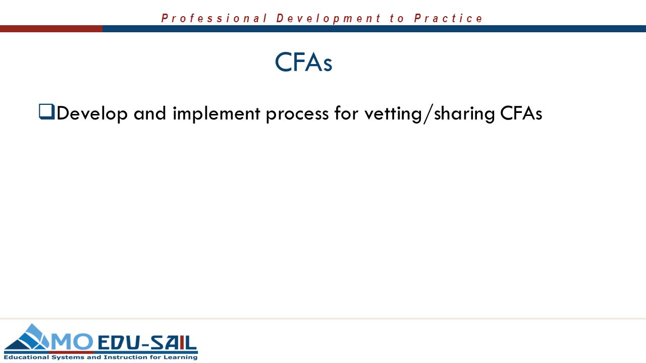Professional Development to Practice CFAs  Develop and implement process for vetting/sharing CFAs