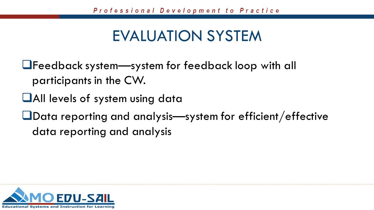 Professional Development to Practice EVALUATION SYSTEM  Feedback system—system for feedback loop with all participants in the CW.  All levels of sys