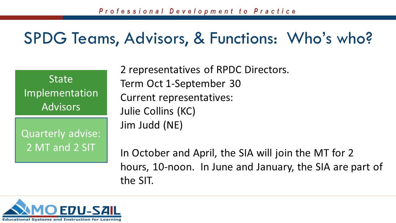 Professional Development to Practice SPDG Teams, Advisors, & Functions: Who's who? 2 representatives of RPDC Directors. Term Oct 1-September 30 Curren